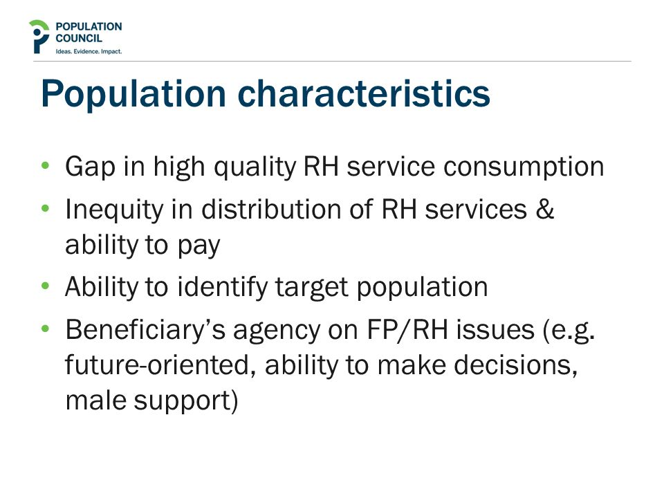 Population characteristics Gap in high quality RH service consumption Inequity in distribution of RH services & ability to pay Ability to identify target population Beneficiary's agency on FP/RH issues (e.g.