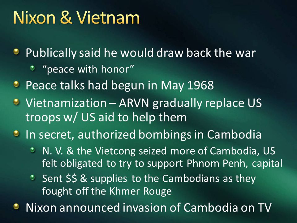 Publically said he would draw back the war peace with honor Peace talks had begun in May 1968 Vietnamization – ARVN gradually replace US troops w/ US aid to help them In secret, authorized bombings in Cambodia N.