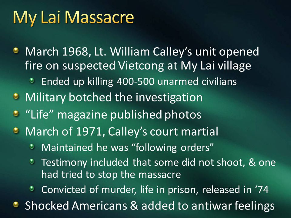 March 1968, Lt. William Calley's unit opened fire on suspected Vietcong at My Lai village Ended up killing 400-500 unarmed civilians Military botched