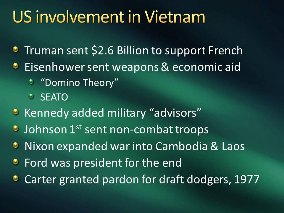 Truman sent $2.6 Billion to support French Eisenhower sent weapons & economic aid Domino Theory SEATO Kennedy added military advisors Johnson 1 st sent non-combat troops Nixon expanded war into Cambodia & Laos Ford was president for the end Carter granted pardon for draft dodgers, 1977