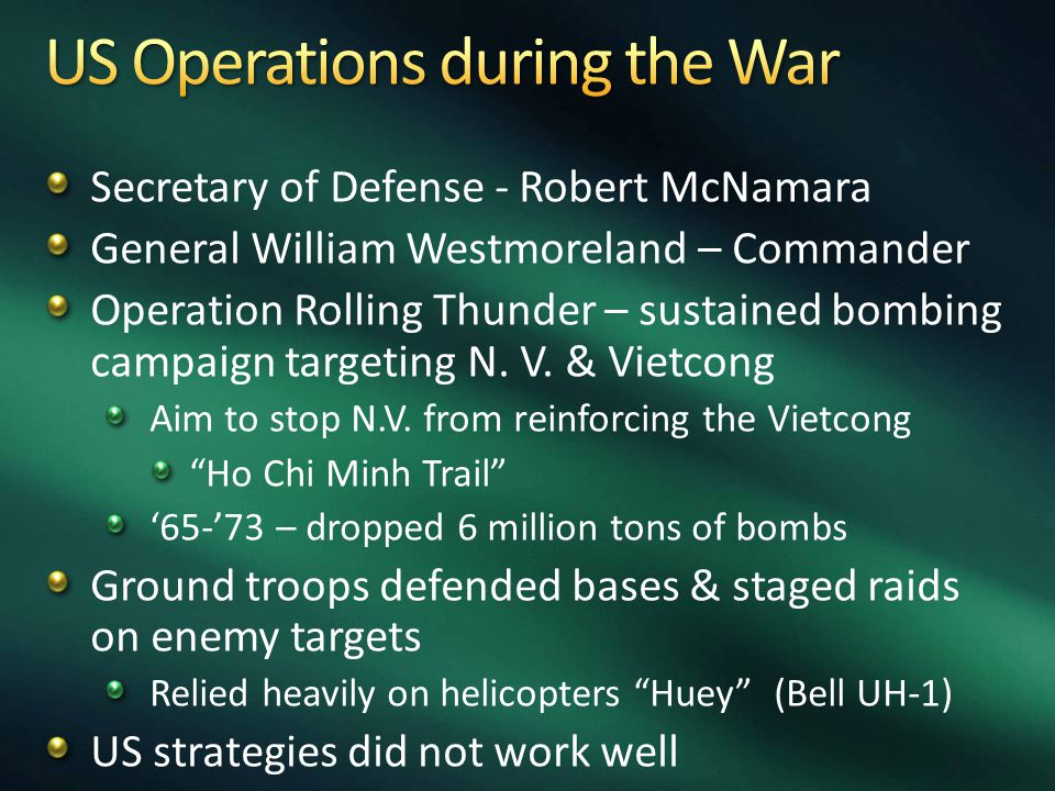 Secretary of Defense - Robert McNamara General William Westmoreland – Commander Operation Rolling Thunder – sustained bombing campaign targeting N. V.