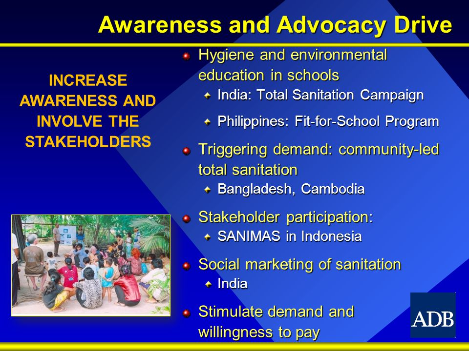 Awareness and Advocacy Drive Hygiene and environmental education in schools India: Total Sanitation Campaign Philippines: Fit-for-School Program Triggering demand: community-led total sanitation Bangladesh, Cambodia Stakeholder participation: SANIMAS in Indonesia Social marketing of sanitation India Stimulate demand and willingness to pay INCREASE AWARENESS AND INVOLVE THE STAKEHOLDERS