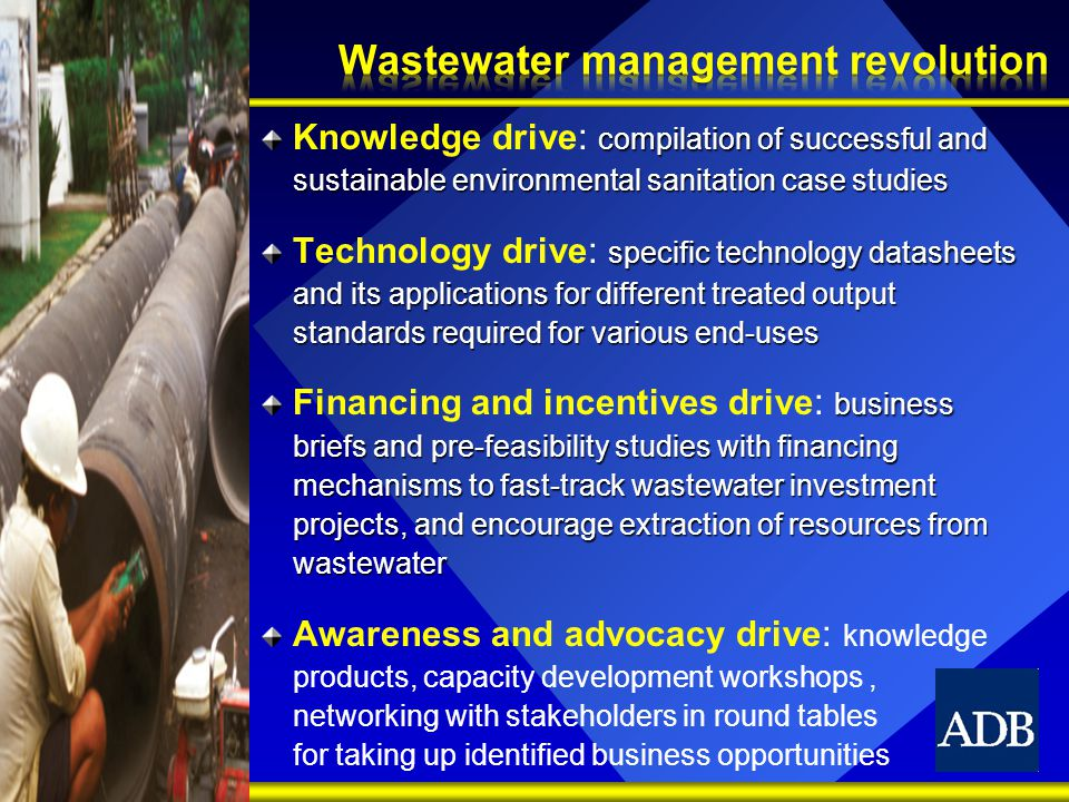 compilation of successful and sustainable environmental sanitation case studies Knowledge drive : compilation of successful and sustainable environmental sanitation case studies specific technology datasheets and its applications for different treated output standards required for various end-uses Technology drive : specific technology datasheets and its applications for different treated output standards required for various end-uses business briefs and pre-feasibility studies with financing mechanisms to fast-track wastewater investment projects, and encourage extraction of resources from wastewater Financing and incentives drive : business briefs and pre-feasibility studies with financing mechanisms to fast-track wastewater investment projects, and encourage extraction of resources from wastewater Awareness and advocacy drive : knowledge products, capacity development workshops, networking with stakeholders in round tables for taking up identified business opportunities
