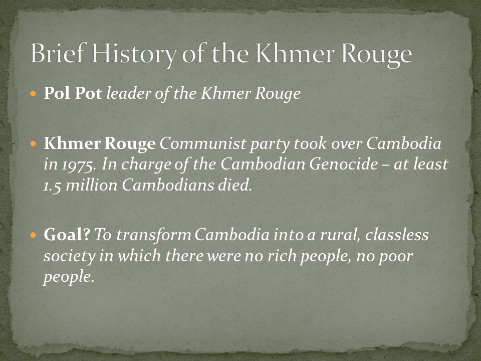Pol Pot leader of the Khmer Rouge Khmer Rouge Communist party took over Cambodia in 1975. In charge of the Cambodian Genocide – at least 1.5 million C