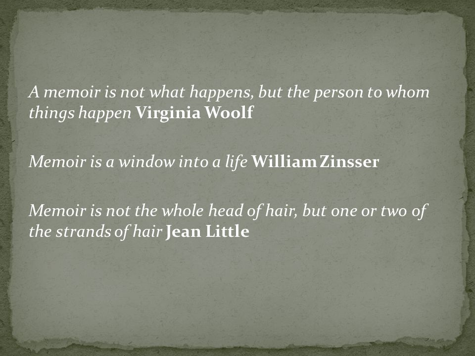 A memoir is not what happens, but the person to whom things happen Virginia Woolf Memoir is a window into a life William Zinsser Memoir is not the who