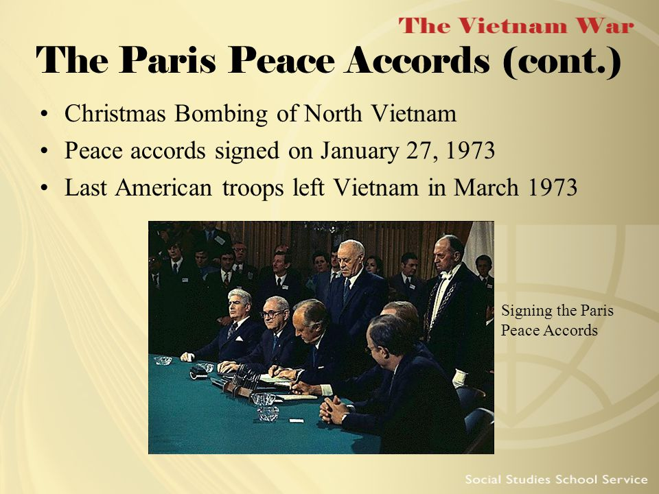 The Paris Peace Accords (cont.) Christmas Bombing of North Vietnam Peace accords signed on January 27, 1973 Last American troops left Vietnam in March 1973 Signing the Paris Peace Accords