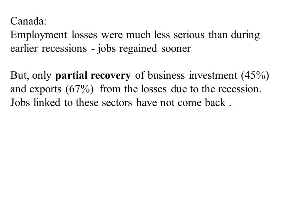 Canada: Employment losses were much less serious than during earlier recessions - jobs regained sooner But, only partial recovery of business investment (45%) and exports (67%) from the losses due to the recession.