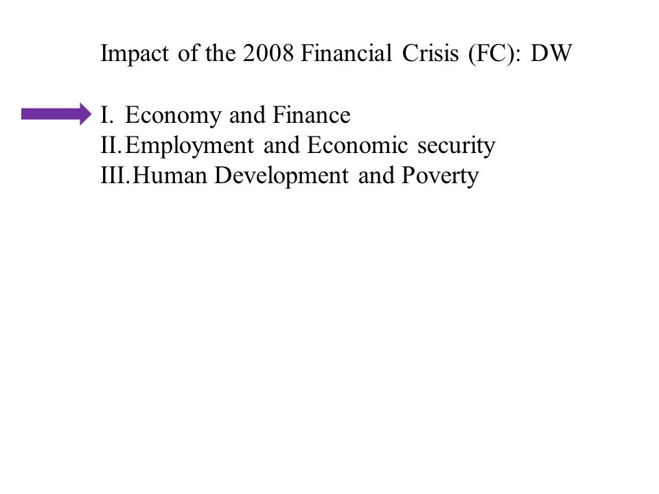 Impact of the 2008 Financial Crisis (FC): DW I.Economy and Finance II.Employment and Economic security III.Human Development and Poverty