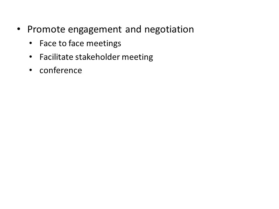 Promote engagement and negotiation Face to face meetings Facilitate stakeholder meeting conference