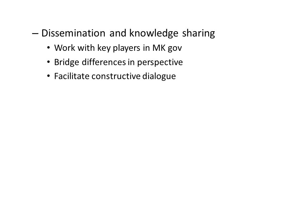 – Dissemination and knowledge sharing Work with key players in MK gov Bridge differences in perspective Facilitate constructive dialogue