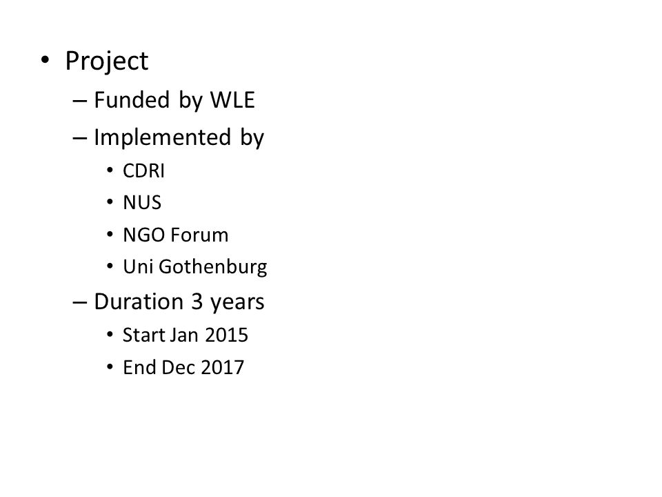 Project – Funded by WLE – Implemented by CDRI NUS NGO Forum Uni Gothenburg – Duration 3 years Start Jan 2015 End Dec 2017