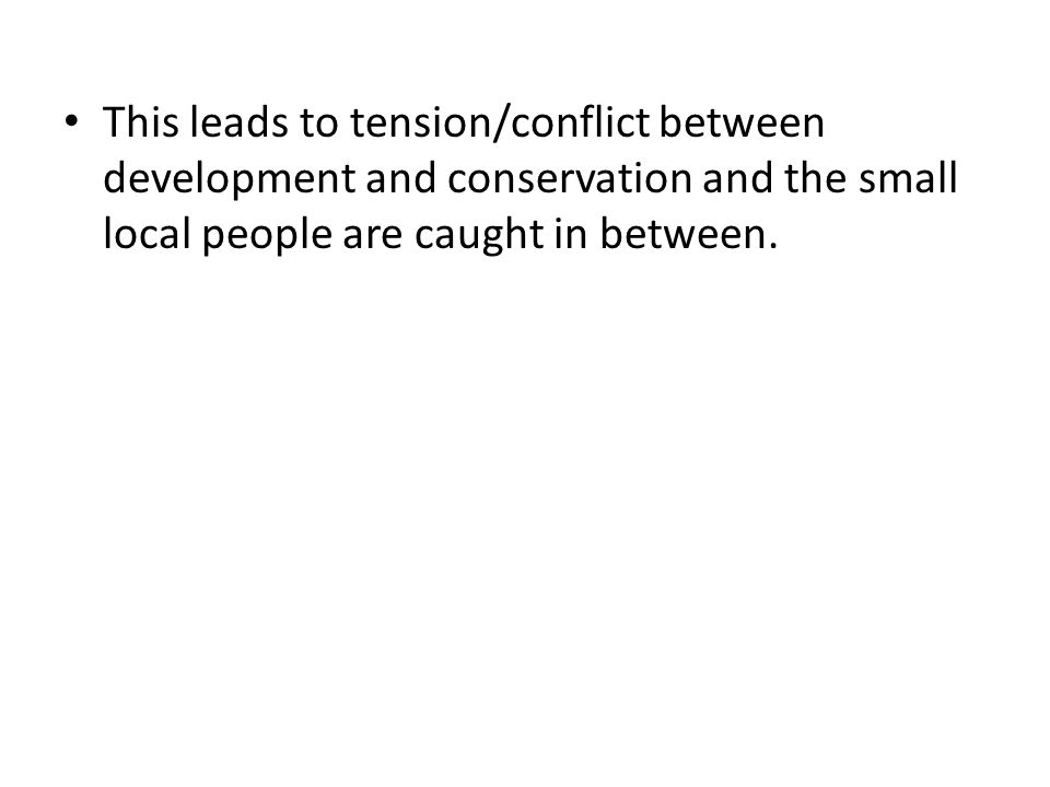 This leads to tension/conflict between development and conservation and the small local people are caught in between.