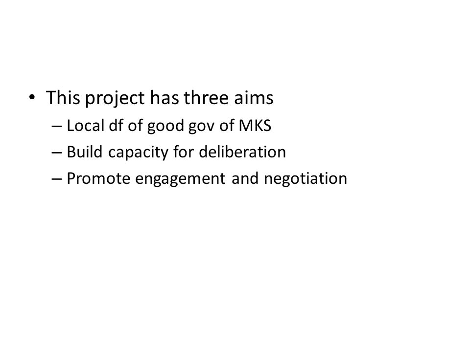 This project has three aims – Local df of good gov of MKS – Build capacity for deliberation – Promote engagement and negotiation
