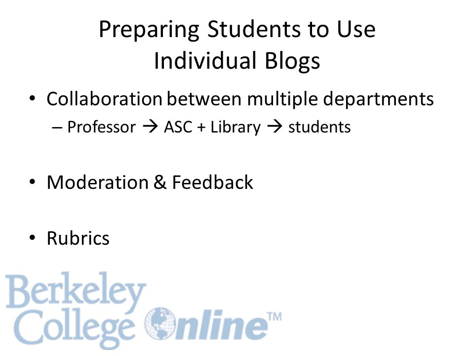 Preparing Students to Use Individual Blogs Collaboration between multiple departments – Professor  ASC + Library  students Moderation & Feedback Rubrics