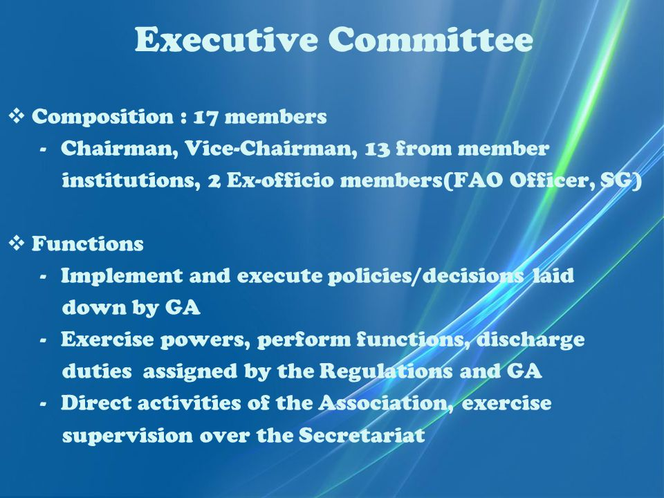 Executive Committee  Composition : 17 members -Chairman, Vice-Chairman, 13 from member institutions, 2 Ex-officio members(FAO Officer, SG)  Functions -Implement and execute policies/decisions laid down by GA -Exercise powers, perform functions, discharge duties assigned by the Regulations and GA -Direct activities of the Association, exercise supervision over the Secretariat