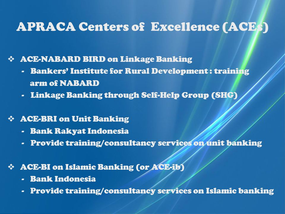 APRACA Centers of Excellence (ACEs)  ACE-NABARD BIRD on Linkage Banking -Bankers' Institute for Rural Development : training arm of NABARD -Linkage Banking through Self-Help Group (SHG)  ACE-BRI on Unit Banking - Bank Rakyat Indonesia -Provide training/consultancy services on unit banking  ACE-BI on Islamic Banking (or ACE-ib) - Bank Indonesia - Provide training/consultancy services on Islamic banking