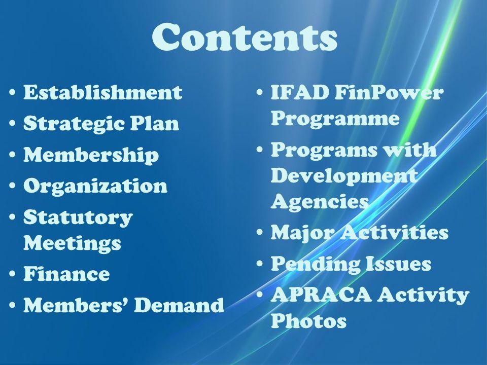 Contents Establishment Strategic Plan Membership Organization Statutory Meetings Finance Members' Demand IFAD FinPower Programme Programs with Development Agencies Major Activities Pending Issues APRACA Activity Photos