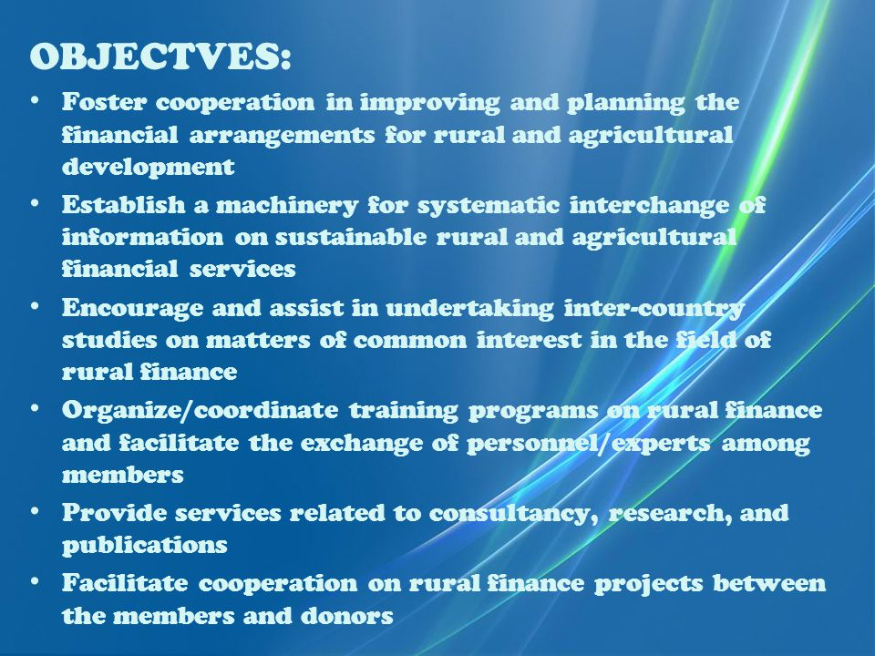 OBJECTVES: Foster cooperation in improving and planning the financial arrangements for rural and agricultural development Establish a machinery for systematic interchange of information on sustainable rural and agricultural financial services Encourage and assist in undertaking inter-country studies on matters of common interest in the field of rural finance Organize/coordinate training programs on rural finance and facilitate the exchange of personnel/experts among members Provide services related to consultancy, research, and publications Facilitate cooperation on rural finance projects between the members and donors