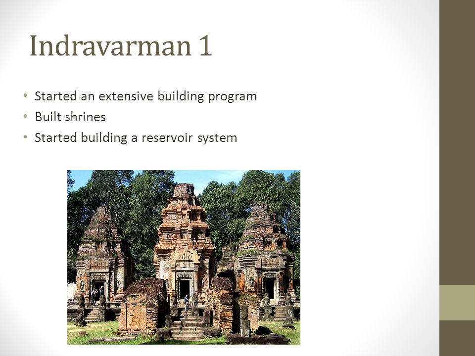 Indravarman 1 Started an extensive building program Built shrines Started building a reservoir system