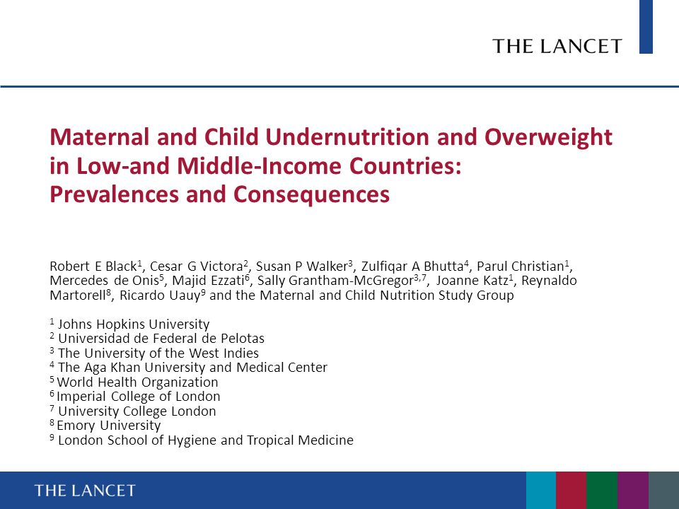 Maternal and Child Undernutrition and Overweight in Low-and Middle-Income Countries: Prevalences and Consequences Robert E Black 1, Cesar G Victora 2, Susan P Walker 3, Zulfiqar A Bhutta 4, Parul Christian 1, Mercedes de Onis 5, Majid Ezzati 6, Sally Grantham-McGregor 3,7, Joanne Katz 1, Reynaldo Martorell 8, Ricardo Uauy 9 and the Maternal and Child Nutrition Study Group 1 Johns Hopkins University 2 Universidad de Federal de Pelotas 3 The University of the West Indies 4 The Aga Khan University and Medical Center 5 World Health Organization 6 Imperial College of London 7 University College London 8 Emory University 9 London School of Hygiene and Tropical Medicine