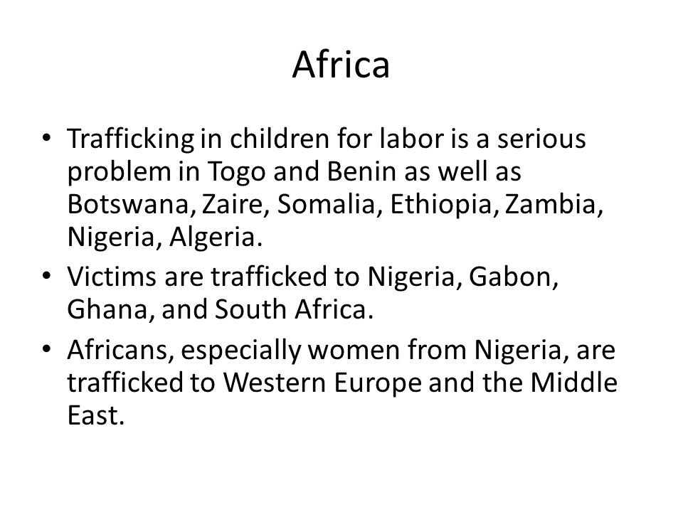 Africa Trafficking in children for labor is a serious problem in Togo and Benin as well as Botswana, Zaire, Somalia, Ethiopia, Zambia, Nigeria, Algeria.