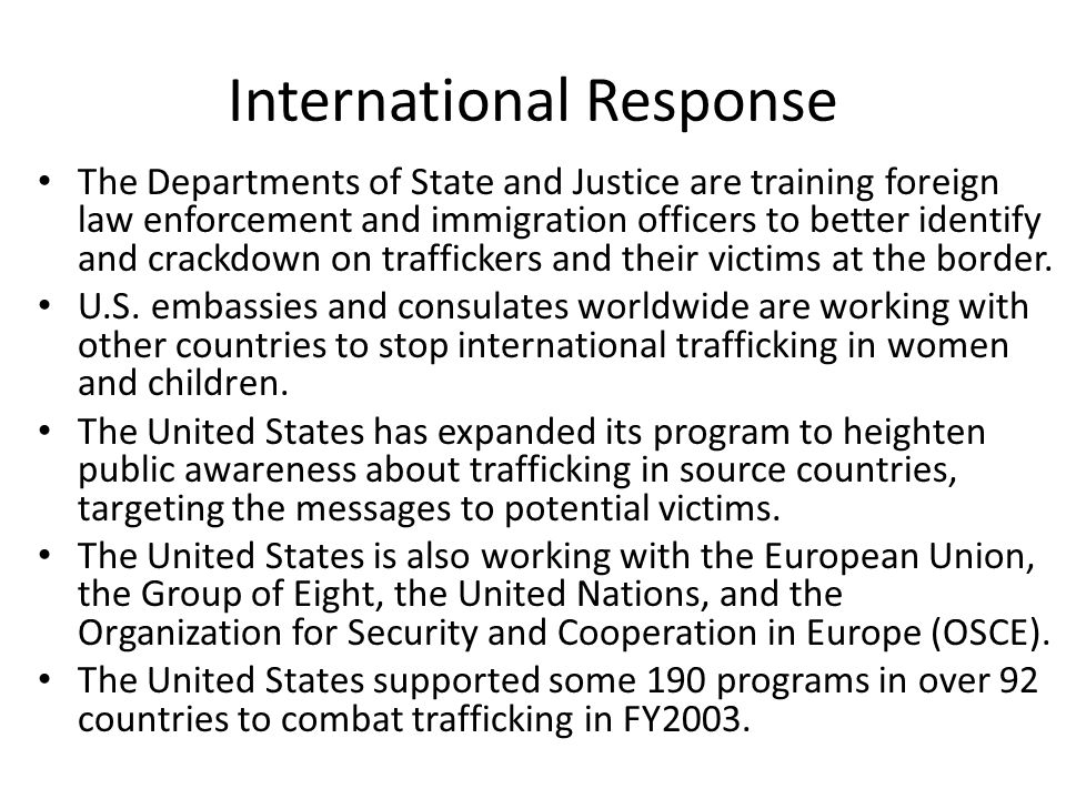 International Response The Departments of State and Justice are training foreign law enforcement and immigration officers to better identify and crackdown on traffickers and their victims at the border.