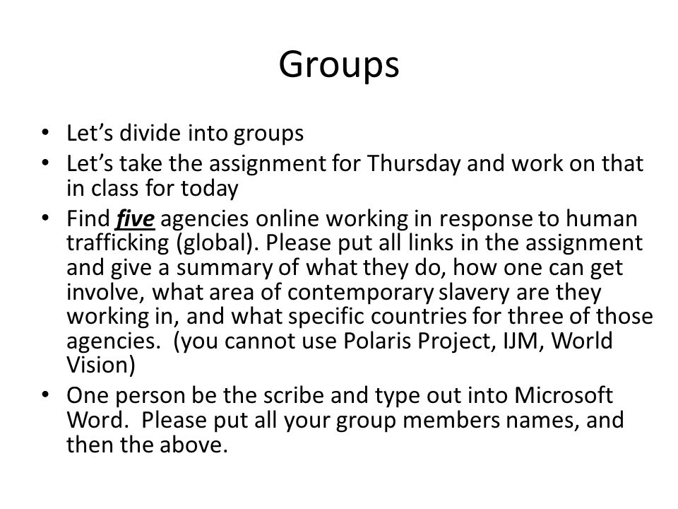 Groups Let's divide into groups Let's take the assignment for Thursday and work on that in class for today Find five agencies online working in response to human trafficking (global).