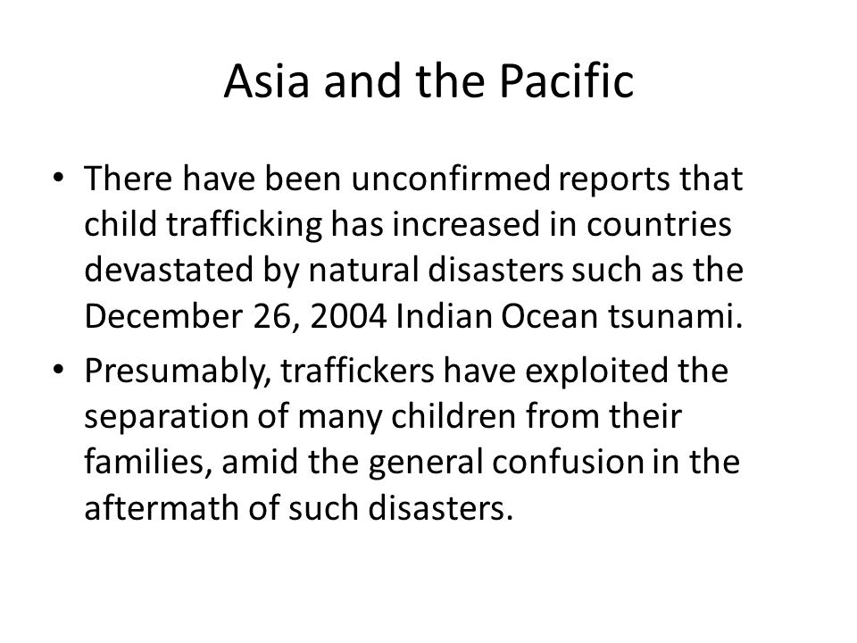 Asia and the Pacific There have been unconfirmed reports that child trafficking has increased in countries devastated by natural disasters such as the December 26, 2004 Indian Ocean tsunami.