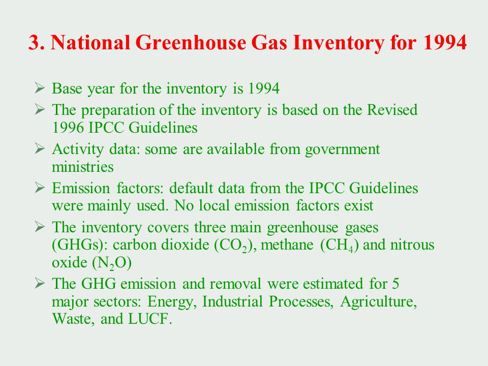 3. National Greenhouse Gas Inventory for 1994  Base year for the inventory is 1994  The preparation of the inventory is based on the Revised 1996 IP