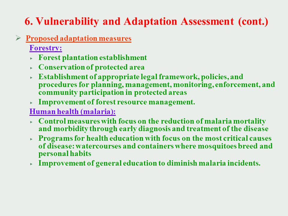  Proposed adaptation measures Forestry:  Forest plantation establishment  Conservation of protected area  Establishment of appropriate legal framework, policies, and procedures for planning, management, monitoring, enforcement, and community participation in protected areas  Improvement of forest resource management.