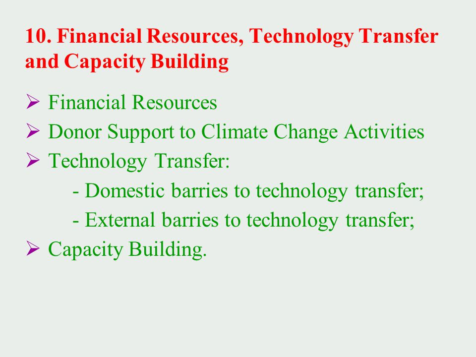  Financial Resources  Donor Support to Climate Change Activities  Technology Transfer: - Domestic barries to technology transfer; - External barries to technology transfer;  Capacity Building.