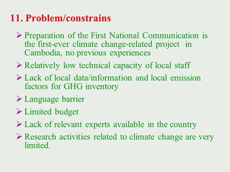  Preparation of the First National Communication is the first-ever climate change-related project in Cambodia, no previous experiences  Relatively low technical capacity of local staff  Lack of local data/information and local emission factors for GHG inventory  Language barrier  Limited budget  Lack of relevant experts available in the country  Research activities related to climate change are very limited.