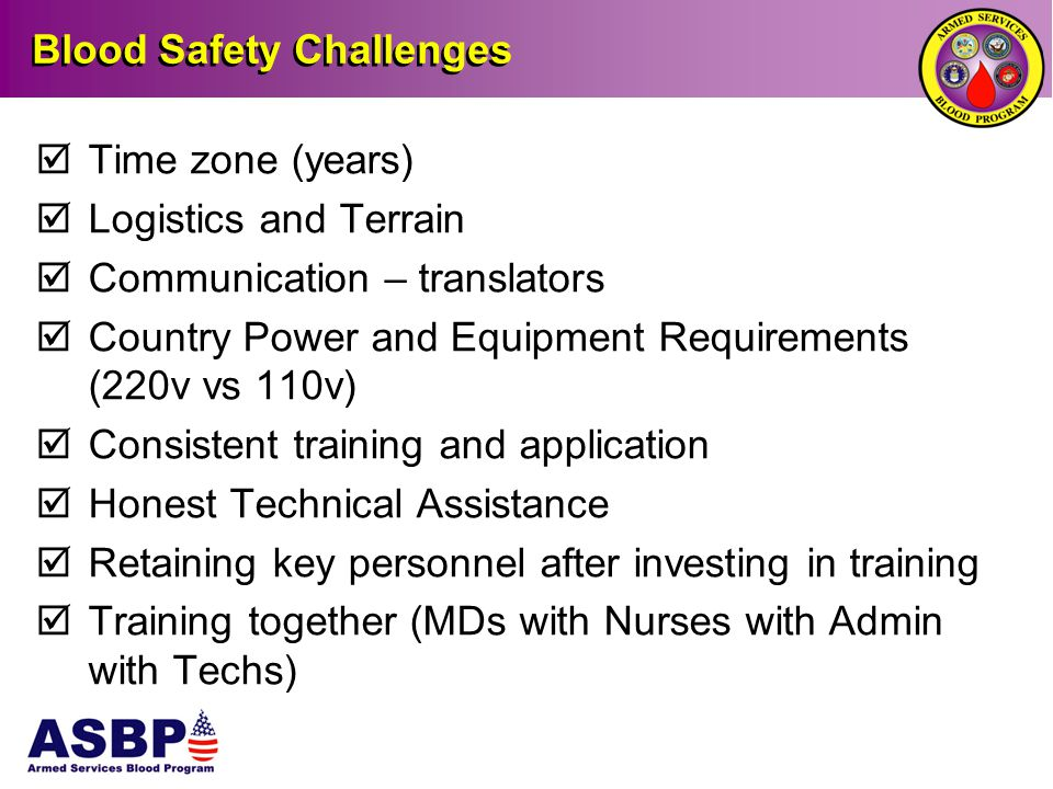 Blood Safety Challenges  Time zone (years)  Logistics and Terrain  Communication – translators  Country Power and Equipment Requirements (220v vs