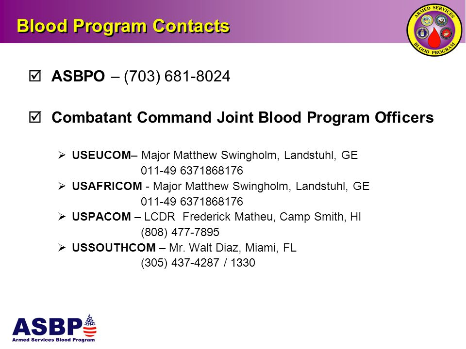 Blood Program Contacts  ASBPO – (703) 681-8024  Combatant Command Joint Blood Program Officers  USEUCOM– Major Matthew Swingholm, Landstuhl, GE 011