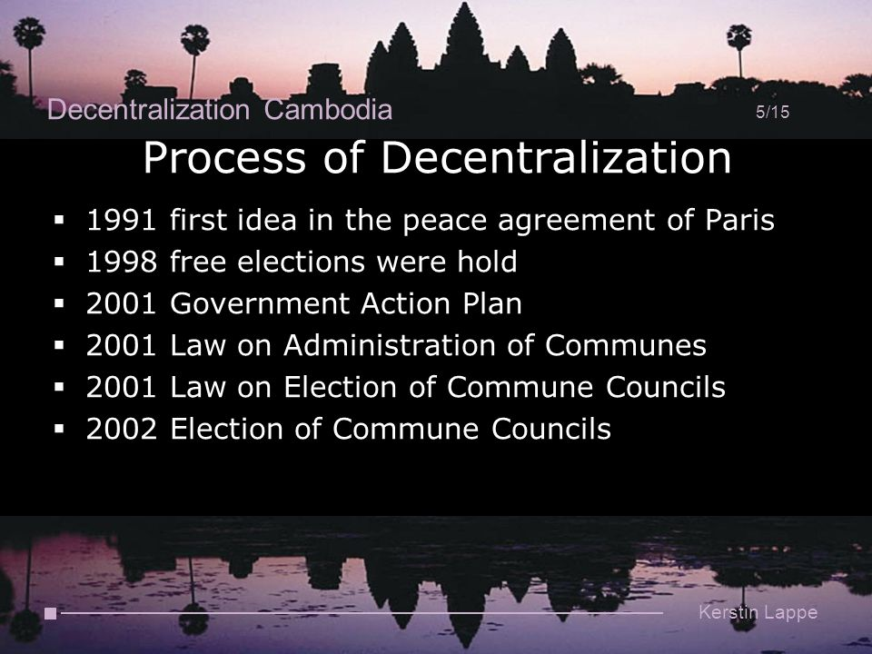 Decentralization Cambodia 5/15 Kerstin Lappe Process of Decentralization  1991 first idea in the peace agreement of Paris  1998 free elections were hold  2001 Government Action Plan  2001 Law on Administration of Communes  2001 Law on Election of Commune Councils  2002 Election of Commune Councils