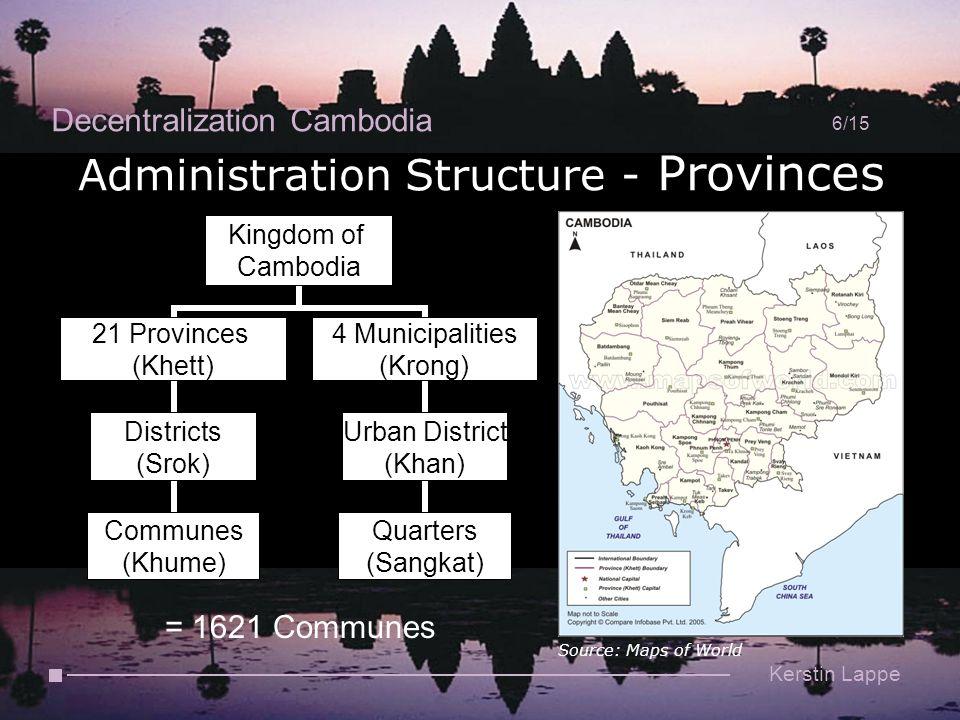 Decentralization Cambodia 6/15 Kerstin Lappe Administration Structure - Provinces Source: Maps of World Kingdom of Cambodia 21 Provinces (Khett) Districts (Srok) Communes (Khume) 4 Municipalities (Krong) Urban District (Khan) Quarters (Sangkat) = 1621 Communes