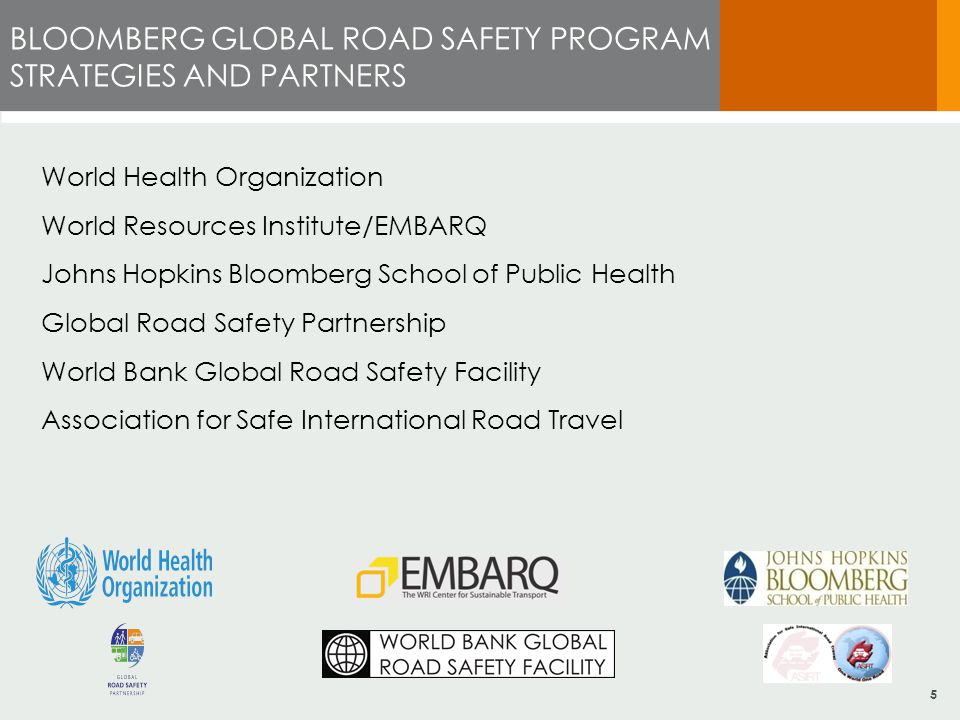 5 BLOOMBERG GLOBAL ROAD SAFETY PROGRAM STRATEGIES AND PARTNERS World Health Organization World Resources Institute/EMBARQ Johns Hopkins Bloomberg School of Public Health Global Road Safety Partnership World Bank Global Road Safety Facility Association for Safe International Road Travel