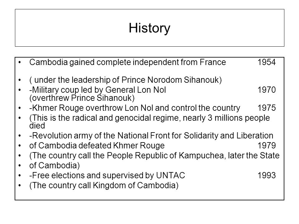 History Cambodia gained complete independent from France 1954 ( under the leadership of Prince Norodom Sihanouk) -Military coup led by General Lon Nol 1970 (overthrew Prince Sihanouk) -Khmer Rouge overthrow Lon Nol and control the country1975 (This is the radical and genocidal regime, nearly 3 millions people died -Revolution army of the National Front for Solidarity and Liberation of Cambodia defeated Khmer Rouge 1979 (The country call the People Republic of Kampuchea, later the State of Cambodia) -Free elections and supervised by UNTAC 1993 (The country call Kingdom of Cambodia)