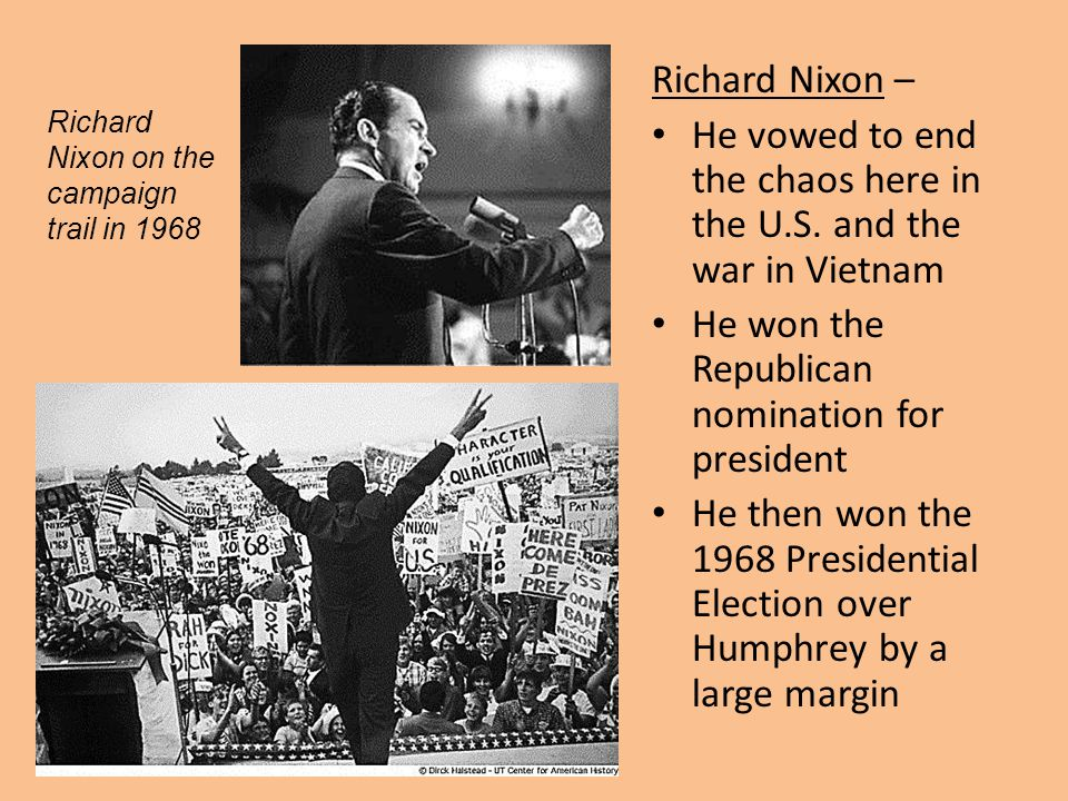 Richard Nixon – He vowed to end the chaos here in the U.S. and the war in Vietnam He won the Republican nomination for president He then won the 1968
