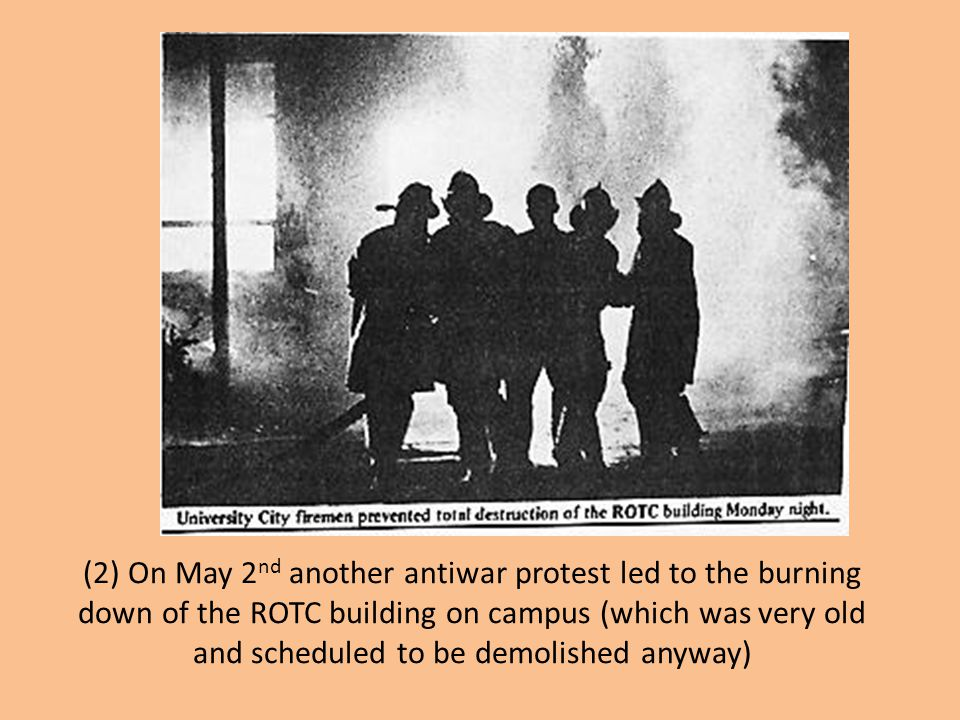 (2) On May 2 nd another antiwar protest led to the burning down of the ROTC building on campus (which was very old and scheduled to be demolished anyw