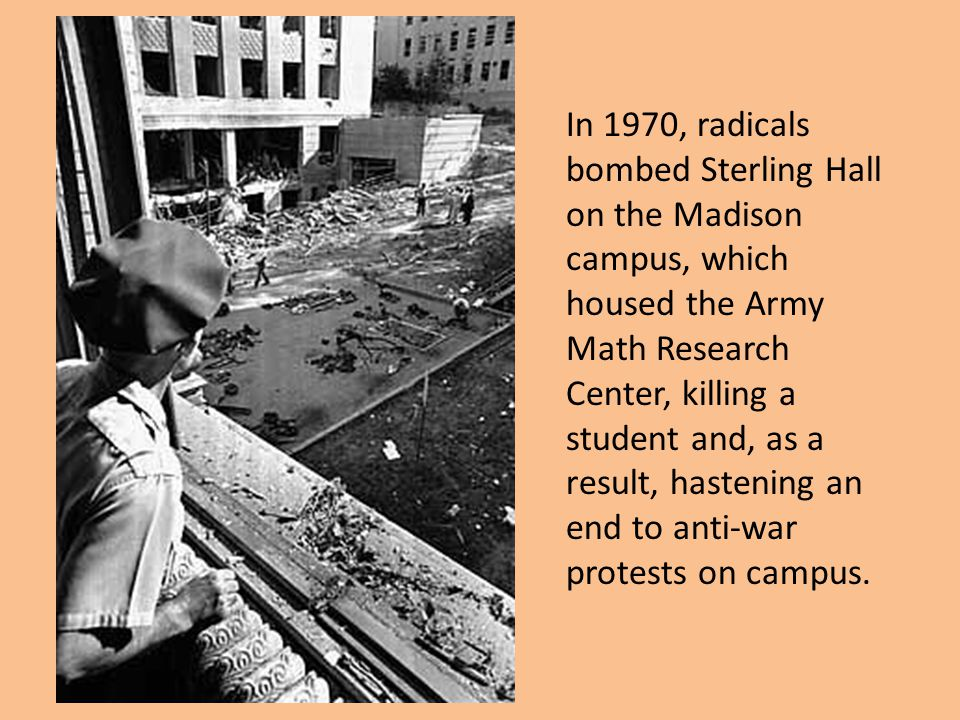 In 1970, radicals bombed Sterling Hall on the Madison campus, which housed the Army Math Research Center, killing a student and, as a result, hastenin