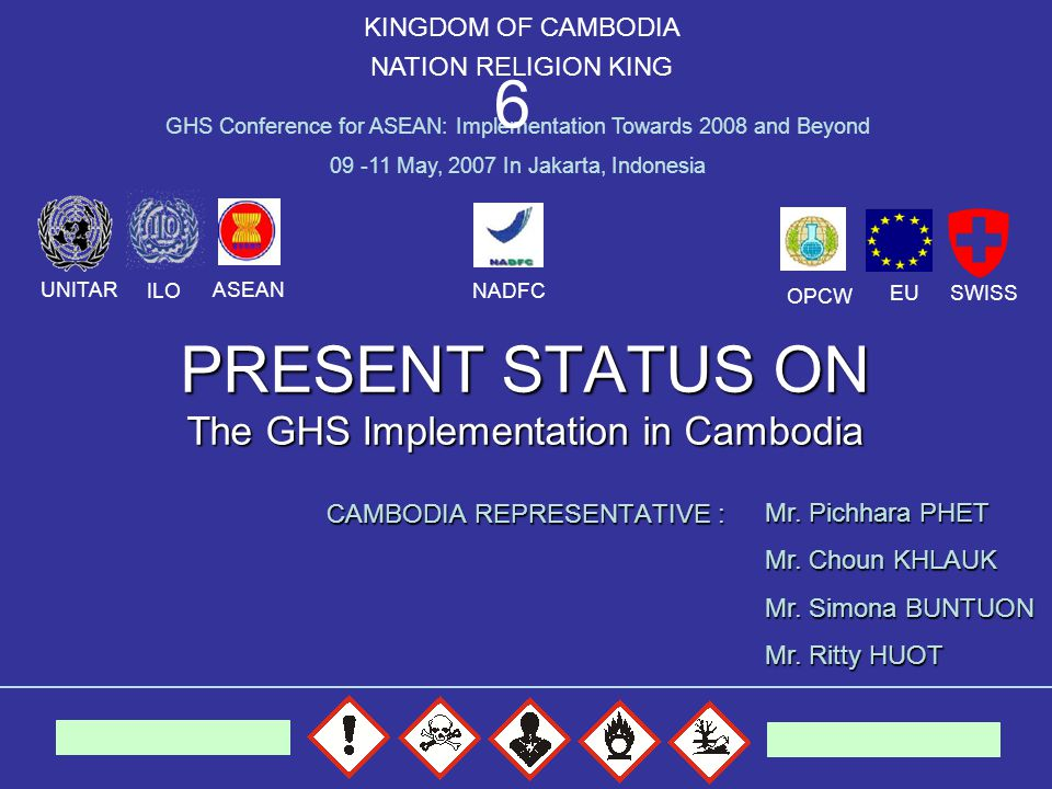 PRESENT STATUS ON The GHS Implementation in Cambodia CAMBODIA REPRESENTATIVE : KINGDOM OF CAMBODIA NATION RELIGION KING GHS Conference for ASEAN: Implementation Towards 2008 and Beyond 09 -11 May, 2007 In Jakarta, Indonesia 6 Mr.