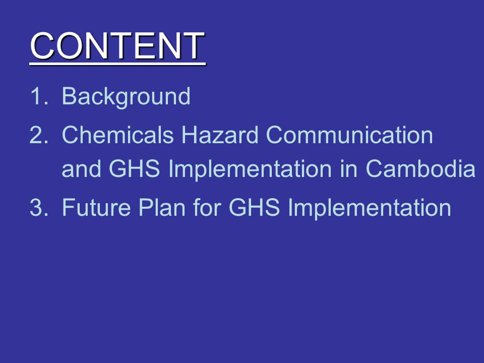 CONTENT 1.Background 2.Chemicals Hazard Communication and GHS Implementation in Cambodia 3.Future Plan for GHS Implementation