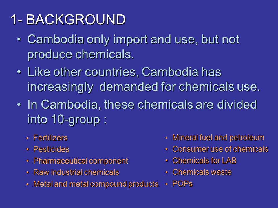 1- BACKGROUND Cambodia only import and use, but not produce chemicals.Cambodia only import and use, but not produce chemicals. Like other countries, C