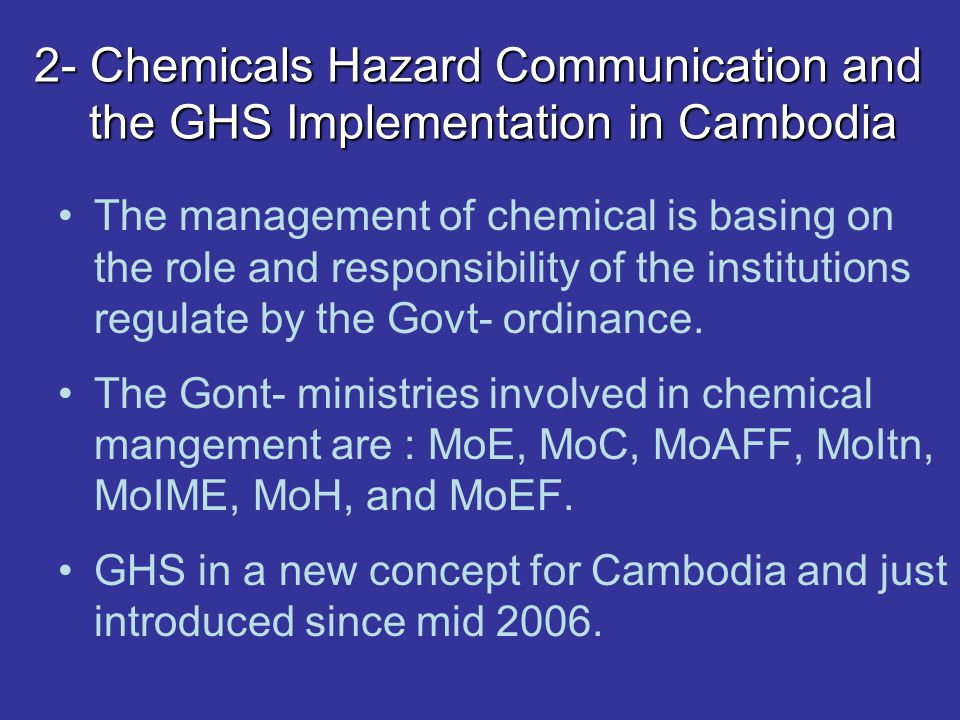 2- Chemicals Hazard Communication and the GHS Implementation in Cambodia The management of chemical is basing on the role and responsibility of the institutions regulate by the Govt- ordinance.