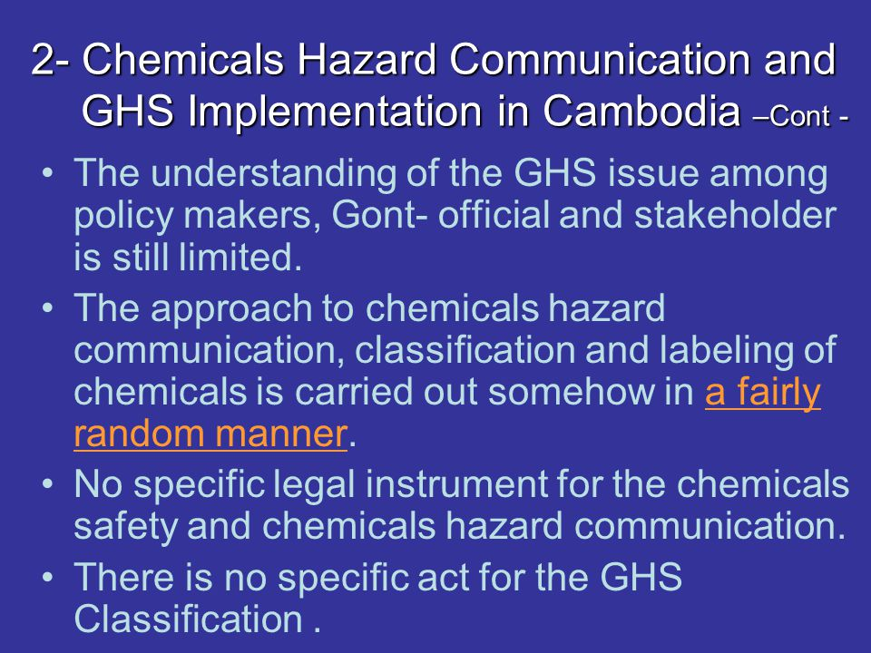 2- Chemicals Hazard Communication and GHS Implementation in Cambodia –Cont - The understanding of the GHS issue among policy makers, Gont- official and stakeholder is still limited.