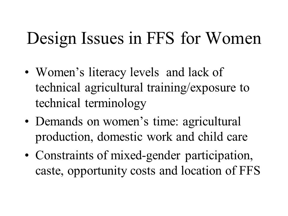 Design Issues in FFS for Women Women's literacy levels and lack of technical agricultural training/exposure to technical terminology Demands on women's time: agricultural production, domestic work and child care Constraints of mixed-gender participation, caste, opportunity costs and location of FFS