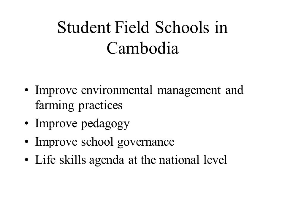 Student Field Schools in Cambodia Improve environmental management and farming practices Improve pedagogy Improve school governance Life skills agenda at the national level