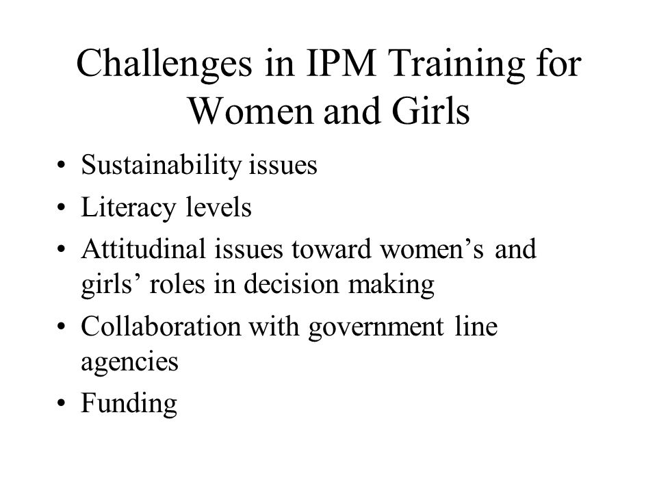 Challenges in IPM Training for Women and Girls Sustainability issues Literacy levels Attitudinal issues toward women's and girls' roles in decision making Collaboration with government line agencies Funding