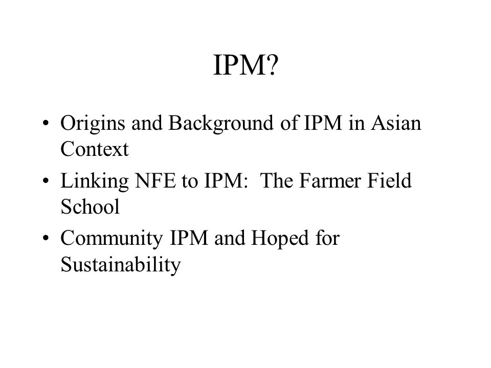 IPM? Origins and Background of IPM in Asian Context Linking NFE to IPM: The Farmer Field School Community IPM and Hoped for Sustainability